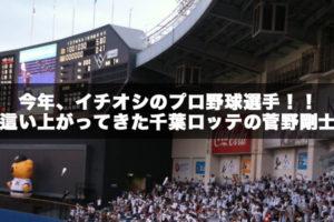 今年、イチオシのプロ野球選手!!這い上がってきた千葉ロッテの菅野剛士。